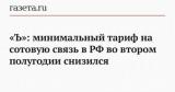 «Ъ»: минимальный тариф на сотовую связь в РФ во втором полугодии снизился